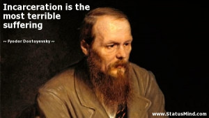 Incarceration is the most terrible suffering - Fyodor Dostoevsky ...