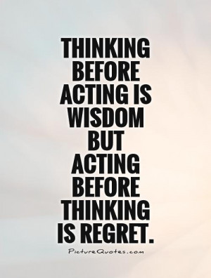 Thinking before acting is wisdom but acting before thinking is regret ...