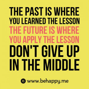 Source: http://behappy.me/the-past-is-where-you-learned-the-lesson-the ...