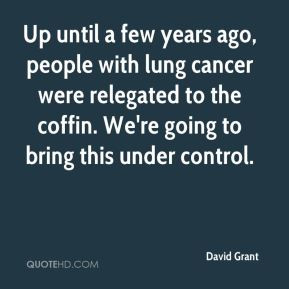David Grant - Up until a few years ago, people with lung cancer were ...
