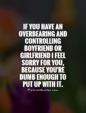... an overbearing and controlling boyfriend or girlfriend I feel sorry
