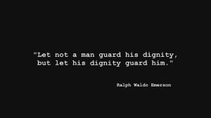 Let not a man guard his dignity, but let his dignity guard him ...