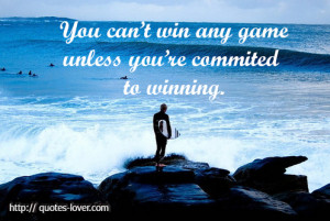 You cant win any game unless youre committed to winning
