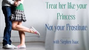 Treat her like your Princess, not your Prostitute