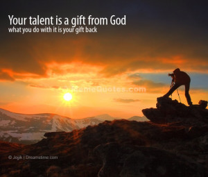 Your talent is a gift from God. What you do with it is your gift back ...