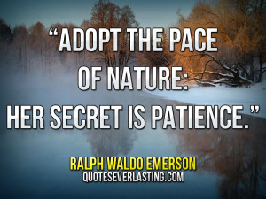 "... the pace of nature; her secret is patience."" — Ralph Waldo Emerson"