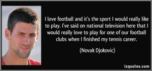 ... our football clubs when I finished my tennis career. - Novak Djokovic