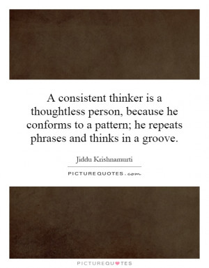 consistent thinker is a thoughtless person, because he conforms to a ...
