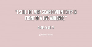 still get very scared when I step in front of a live audience.""