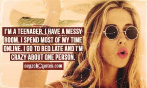 teenager. I have a messy room. I spend most of my time online. I ...