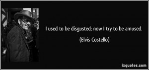 used to be disgusted; now I try to be amused. - Elvis Costello