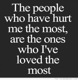 The people who have hurt me the most are the ones who I've loved the ...