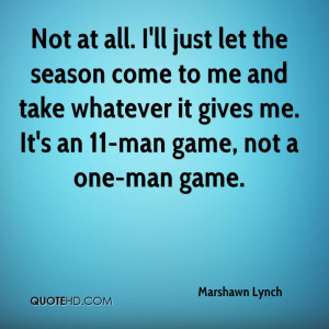 all. I'll just let the season come to me and take whatever it gives me ...