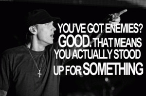 You have got enemies, good that means you actually stood up for ...