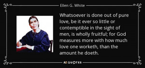 ... how much love one worketh, than the amount he doeth. - Ellen G. White