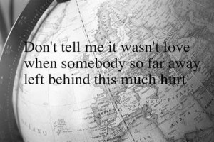 Don't tell me it wasn't love when somebody so far away left behind ...