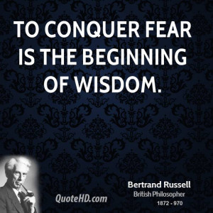 To conquer fear is the beginning of wisdom.