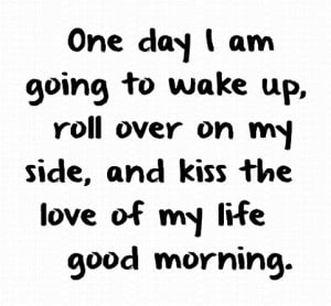 ... up, roll over on my side, and kiss the love of my life good morning