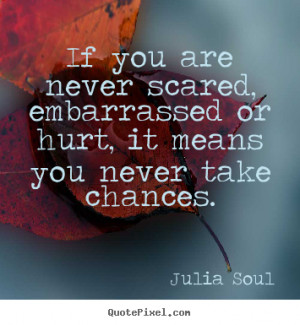 If you are never scared, embarrassed or hurt, it means you never take ...