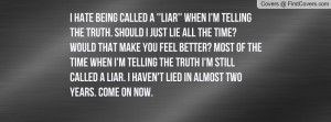 hate being called a ''liar'' when i'm telling the truth. Should i ...