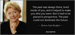... . The past could not dominate the future. - Barbara Taylor Bradford