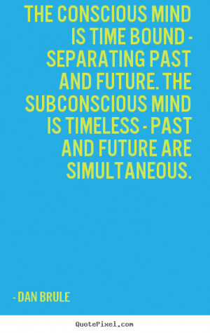 mind is time bound - separating past and future. The subconscious mind ...