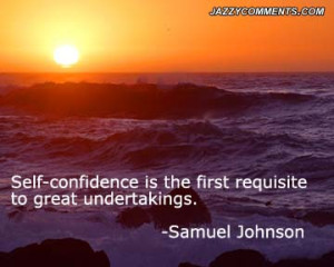 Self Confidence Is The First Requisite To Great Undertakings. - Samuel ...