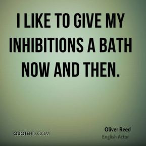 Oliver Reed - I like to give my inhibitions a bath now and then.