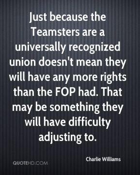 Just because the Teamsters are a universally recognized union doesn't ...