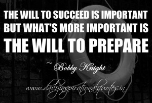 ... is the will to prepare. ~ Bobby Knight ( Motivational Quotes