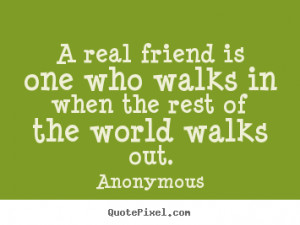 Friendship quotes - A real friend is one who walks in when the rest of ...