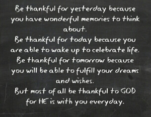 But most of all be thankful to God for He is with you everyday.