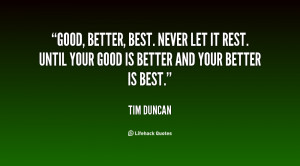 Good, better, best. Never let it rest. Until your good is better and ...