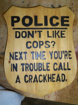 Don't Like Cops?- Exactly...no one likes them until they NEED them ...