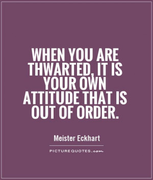When you are thwarted, it is your own attitude that is out of order ...