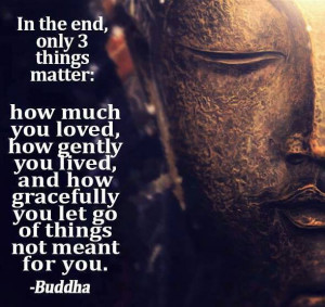 In the end, only 3 things matter: how much you loved, how gently you ...