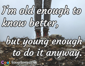 old enough to know better, but young enough to do it anyway.