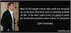 ... out to be more positive, more active. It's proactive. - John Krasinski
