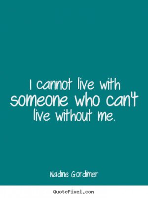 Nadine Gordimer picture quotes - I cannot live with someone who can't ...