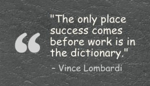 """... success comes before work is in the dictionary."""" - Vince Lombardi"""