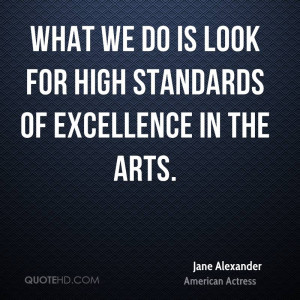 What we do is look for high standards of excellence in the arts.