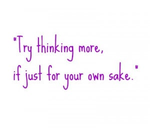 """Try thinking more, if just for your own sake."""""""