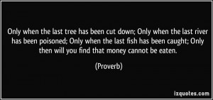 Only when the last tree has been cut down; Only when the last river ...