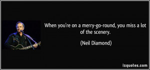 When you're on a merry-go-round, you miss a lot of the scenery. - Neil ...