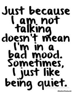 because i am not talking doesn t mean i m in a bad mood sometimes i ...