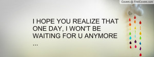 hope you realize that one day , Pictures , i won't be waiting for u ...