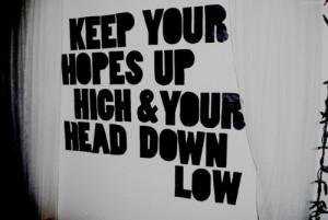 Keep your hopes up hich & your head down low