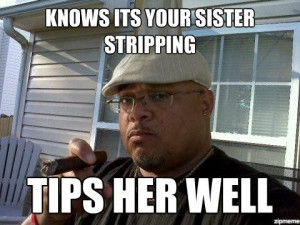 Ghetto Good Guy Greg Meme Knows its your sister stripping tips her ...