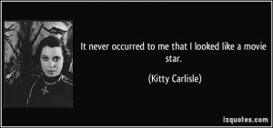 ... never occurred to me that I looked like a movie star. - Kitty Carlisle