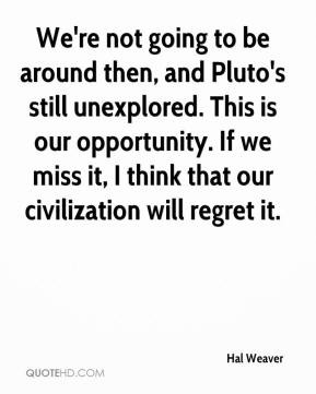 We're not going to be around then, and Pluto's still unexplored. This ...
